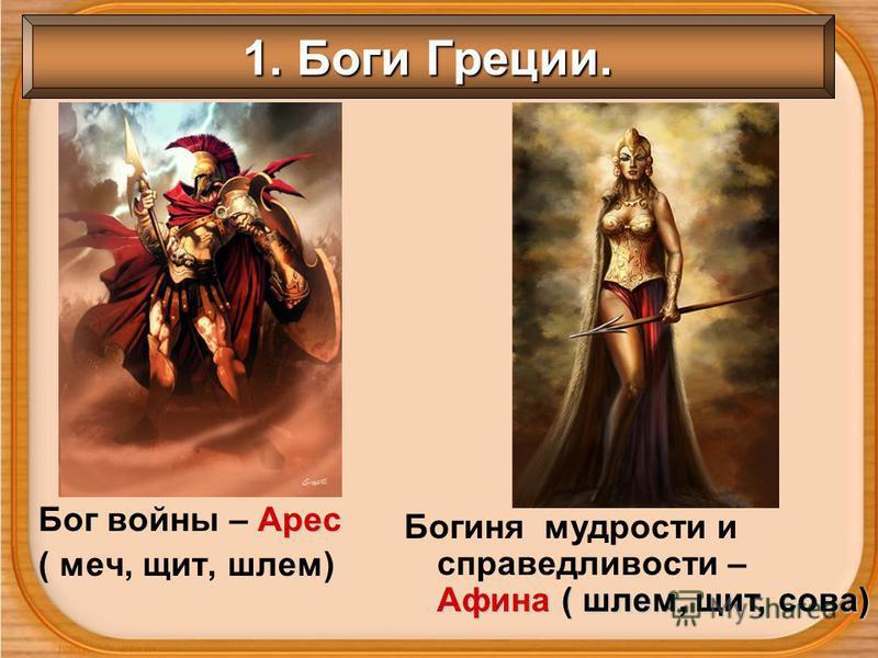 1. Боги Греции. Арес Бог войны – Арес ( меч, щит, шлем) Афина ( шлем, щит, сова) Богиня мудрости и справедливости – Афина ( шлем, щит, сова)