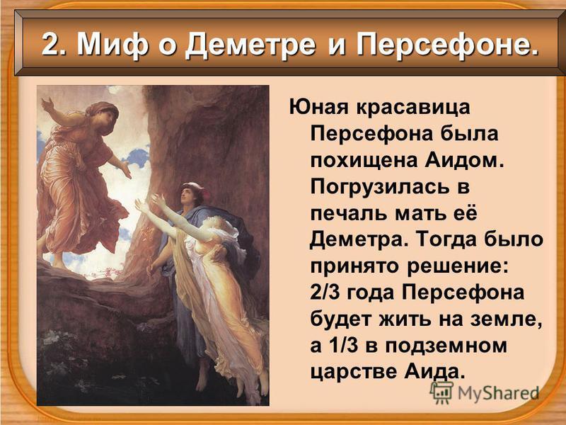 2. Миф о Деметре и Персефоне. Юная красавица Персефона была похищена Аидом. Погрузилась в печаль мать её Деметра. Тогда было принято решение: 2/3 года Персефона будет жить на земле, а 1/3 в подземном царстве Аида.