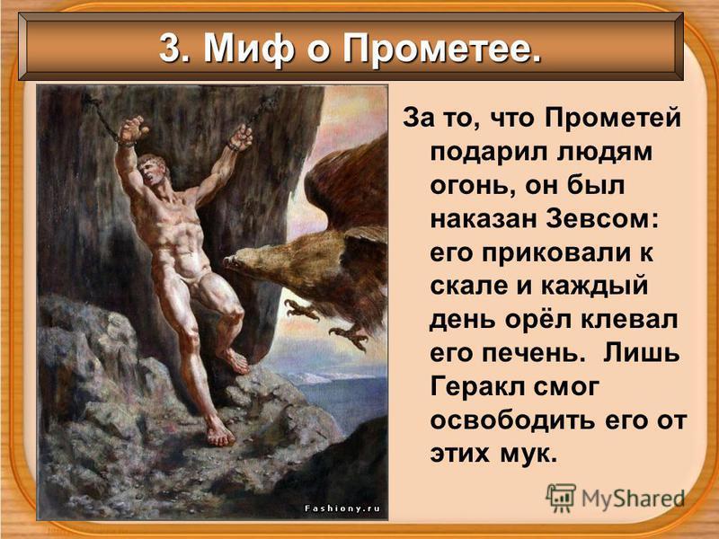 3. Миф о Прометее. За то, что Прометей подарил людям огонь, он был наказан Зевсом: его приковали к скале и каждый день орёл клевал его печень. Лишь Геракл смог освободить его от этих мук.