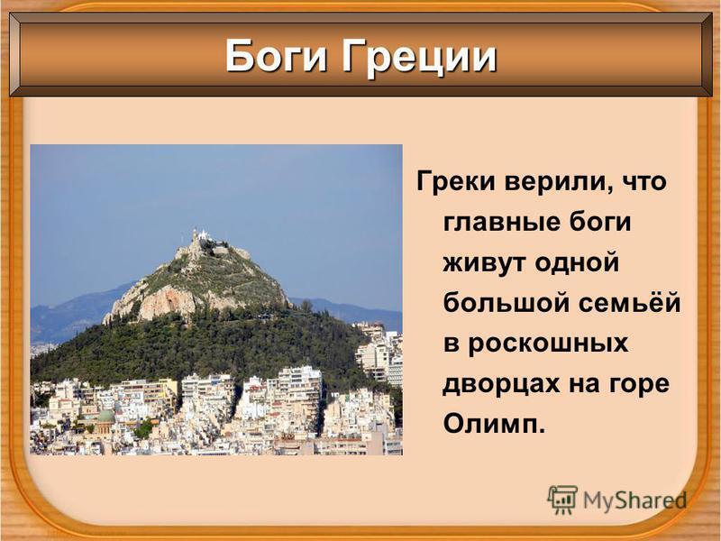 Греки верили, что главные боги живут одной большой семьёй в роскошных дворцах на горе Олимп. Боги Греции