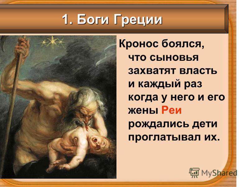 Кронос боялся, что сыновья захватят власть и каждый раз когда у него и его жены Реи рождались дети проглатывал их. 1. Боги Греции