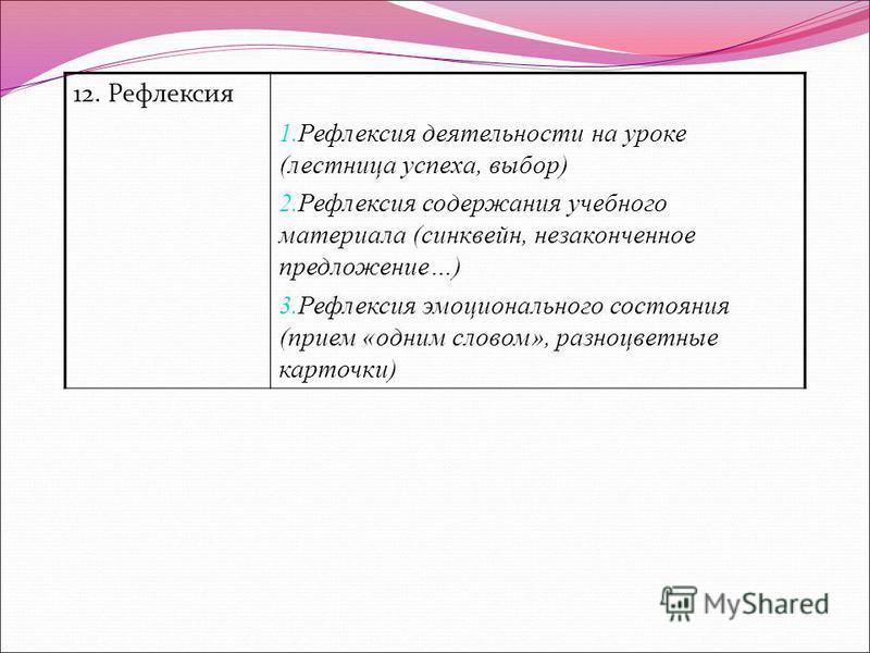 12. Рефлексия 1. Рефлексия деятельности на уроке (лестница успеха, выбор) 2. Рефлексия содержания учебного материала (синквейн, незаконченное предложение…) 3. Рефлексия эмоционального состояния (прием «одним словом», разноцветные карточки)