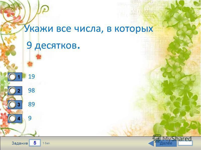 Далее 5 Задание 1 бал. 1111 2222 3333 4444 Укажи все числа, в которых 9 десятков. 19 98 89 9