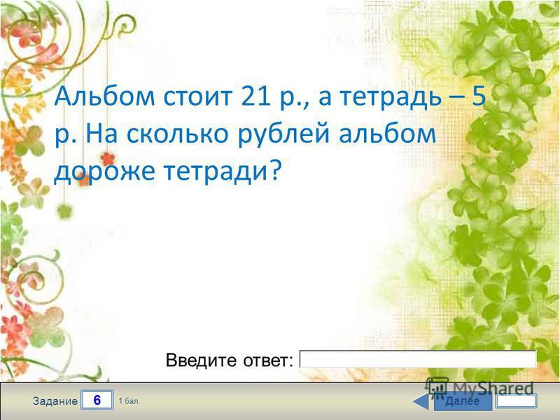 Далее 6 Задание 1 бал. Введите ответ: Альбом стоит 21 р., а тетрадь – 5 р. На сколько рублей альбом дороже тетради?