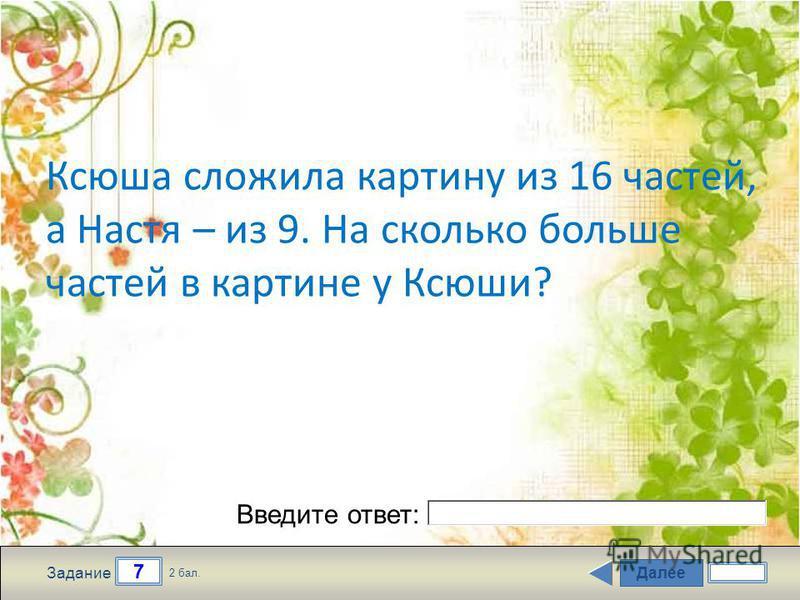 Далее 7 Задание 2 бал. Введите ответ: Ксюша сложила картину из 16 частей, а Настя – из 9. На сколько больше частей в картине у Ксюши?