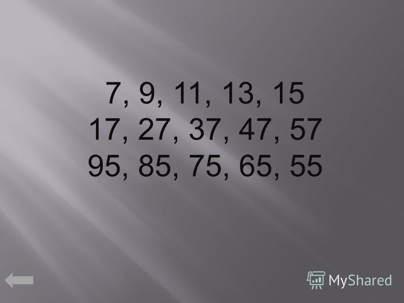 7, 9, 11, 13, 15 17, 27, 37, 47, 57 95, 85, 75, 65, 55