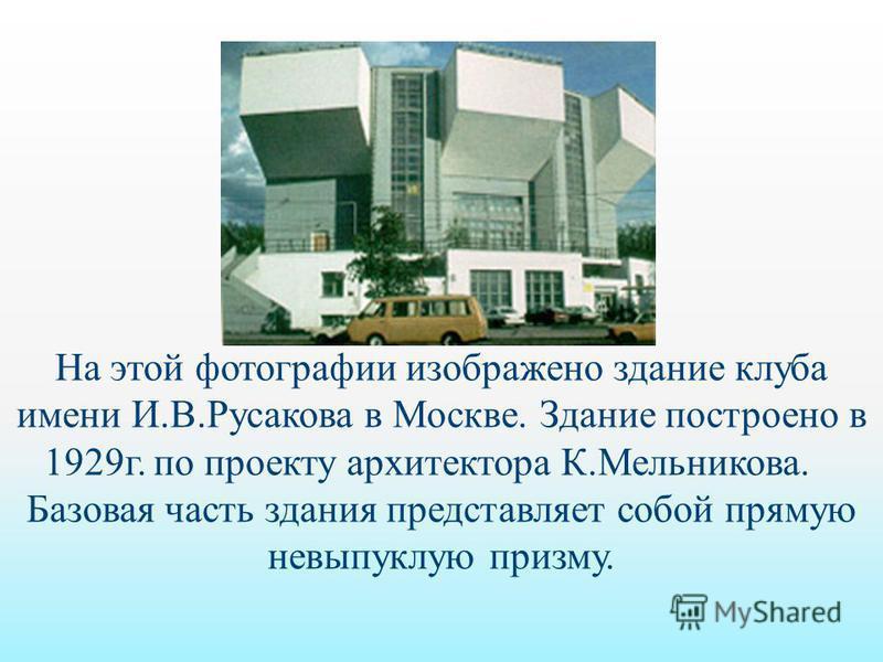 На этой фотографии изображено здание клуба имени И.В.Русакова в Москве. Здание построено в 1929 г. по проекту архитектора К.Мельникова. Базовая часть здания представляет собой прямую невыпуклую призму.