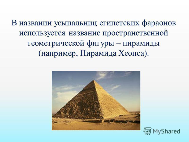 В названии усыпальниц египетских фараонов используется название пространственной геометрической фигуры – пирамиды (например, Пирамида Хеопса).