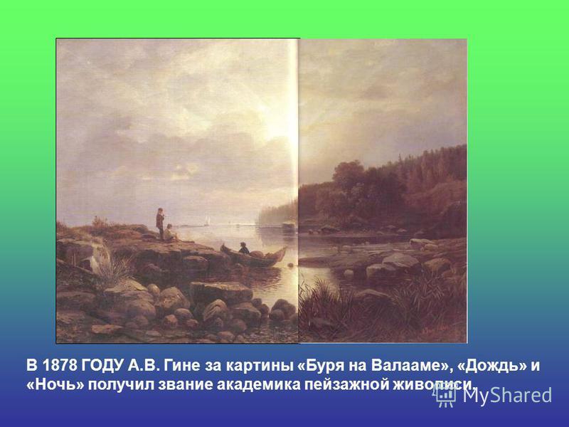 В 1878 ГОДУ А.В. Гине за картины «Буря на Валааме», «Дождь» и «Ночь» получил звание академика пейзажной живописи.
