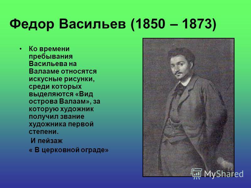 Федор Васильев (1850 – 1873) Ко времени пребывания Васильева на Валааме относятся искусные рисунки, среди которых выделяются «Вид острова Валаам», за которую художник получил звание художника первой степени. И пейзаж « В церковной ограде»