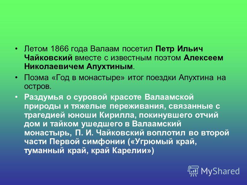 Летом 1866 года Валаам посетил Петр Ильич Чайковский вместе с известным поэтом Алексеем Николаевичем Апухтиным. Поэма «Год в монастыре» итог поездки Апухтина на остров. Раздумья о суровой красоте Валаамской природы и тяжелые переживания, связанные с