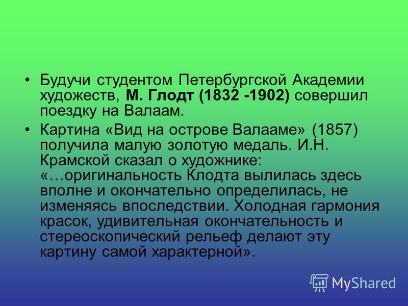 Будучи студентом Петербургской Академии художеств, М. Глодт (1832 -1902) совершил поездку на Валаам. Картина «Вид на острове Валааме» (1857) получила малую золотую медаль. И.Н. Крамской сказал о художнике: «…оригинальность Клодта вылилась здесь вполн