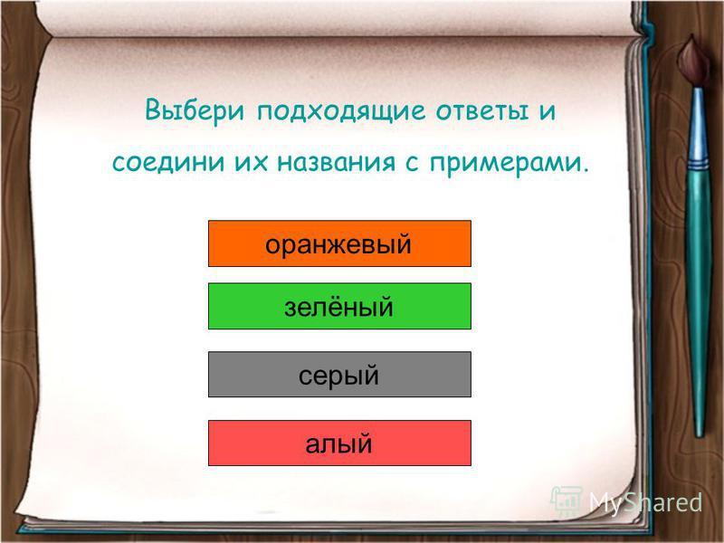 Выбери подходящие ответы и соедини их названия с примерами. оранжевый серый зелёный алый