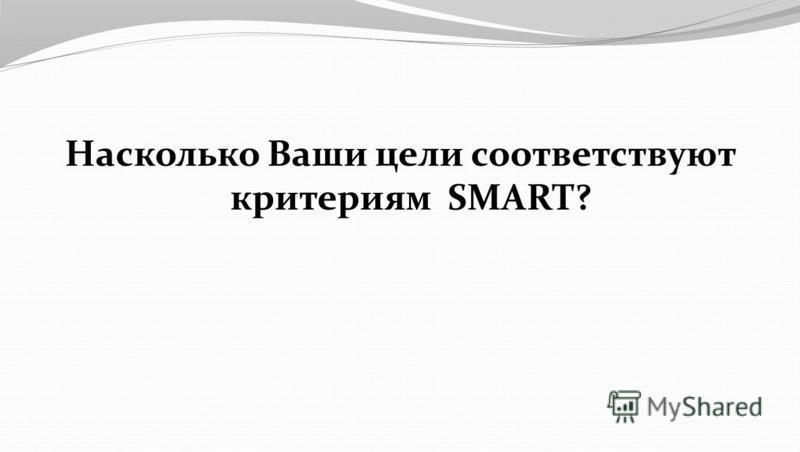 Насколько Ваши цели соответствуют критериям SMART?
