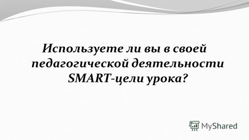 Используете ли вы в своей педагогической деятельности SMART-цели урока?