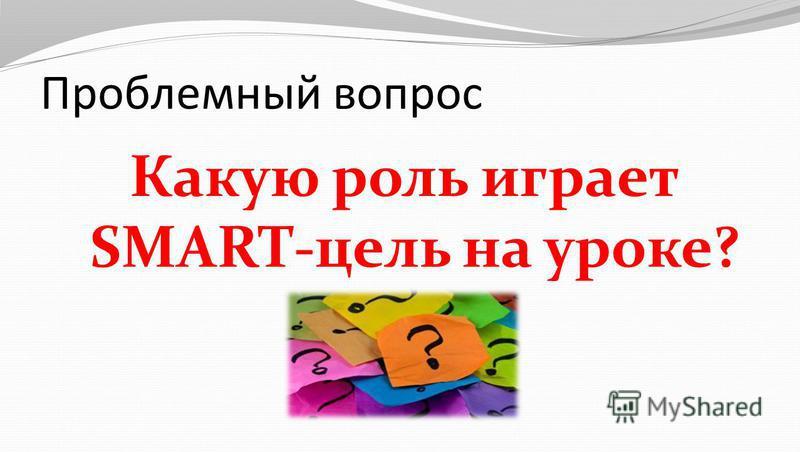 Проблемный вопрос Какую роль играет SMART-цель на уроке?