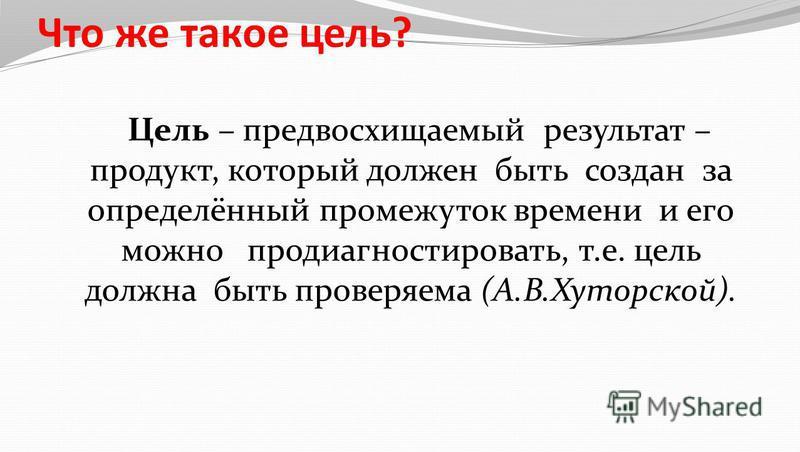 Что же такое цель? Цель – предвосхищаемый результат – продукт, который должен быть создан за определённый промежуток времени и его можно продиагностировать, т.е. цель должна быть проверяема (А.В.Хуторской).