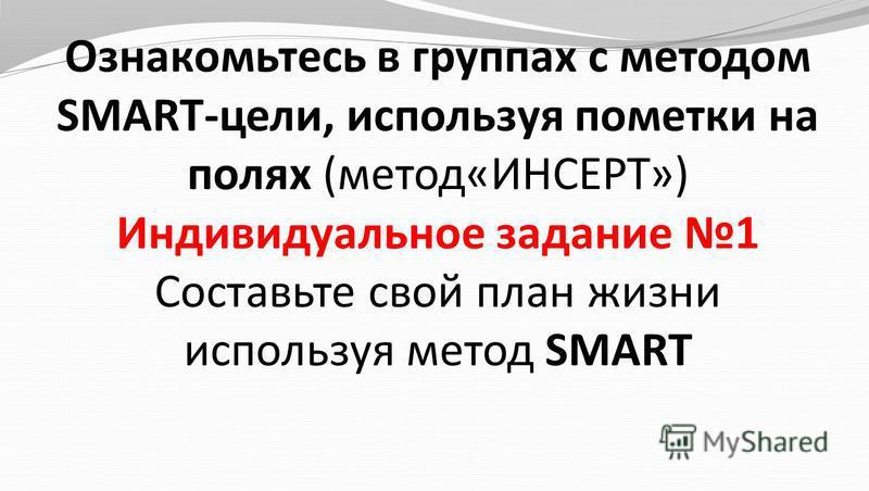 Ознакомьтесь в группах с методом SMART-цели, используя пометки на полях (метод«ИНСЕРТ») Индивидуальное задание 1 Составьте свой план жизни используя метод SMART
