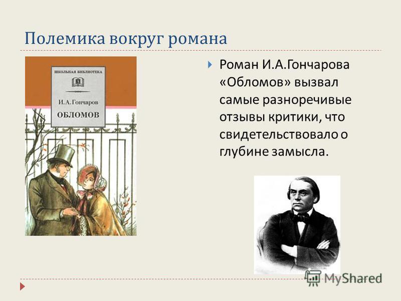 Полемика вокруг романа Роман И. А. Гончарова « Обломов » вызвал самые разноречивые отзывы критики, что свидетельствовало о глубине замысла.
