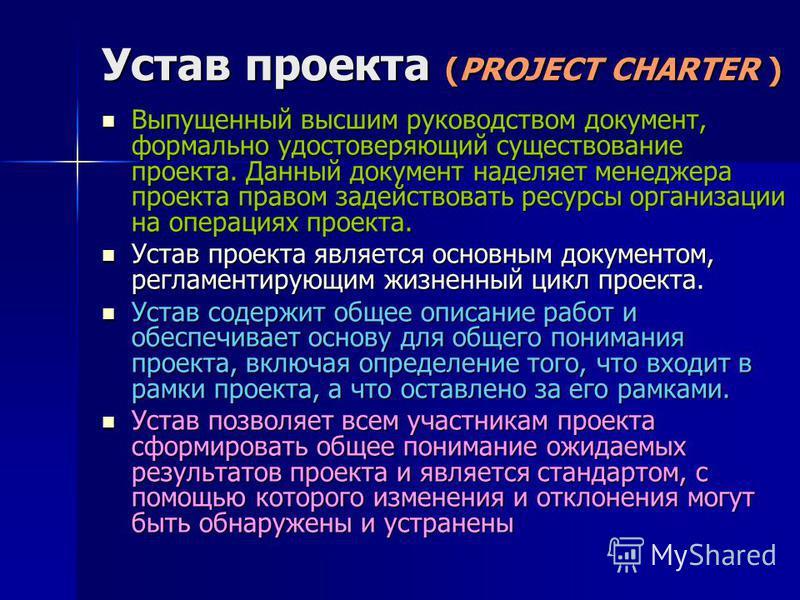 Устав проекта (PROJECT CHARTER ) Выпущенный высшим руководством документ, формально удостоверяющий существование проекта. Данный документ наделяет менеджера проекта правом задействовать ресурсы организации на операциях проекта. Выпущенный высшим руко