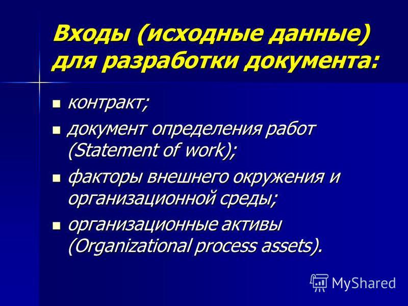 Входы (исходные данные) для разработки документа: контракт; контракт; документ определения работ (Statement of work); документ определения работ (Statement of work); факторы внешнего окружения и организационной среды; факторы внешнего окружения и орг
