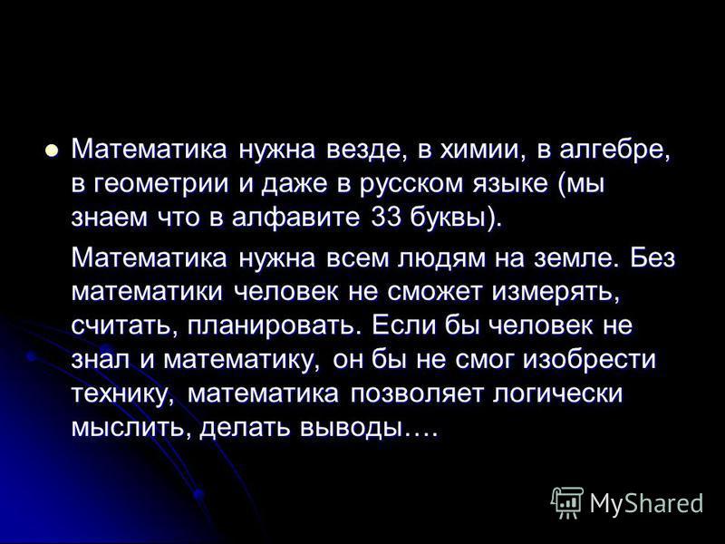 Математика нужна везде, в химии, в алгебре, в геометрии и даже в русском языке (мы знаем что в алфавите 33 буквы). Математика нужна везде, в химии, в алгебре, в геометрии и даже в русском языке (мы знаем что в алфавите 33 буквы). Математика нужна все