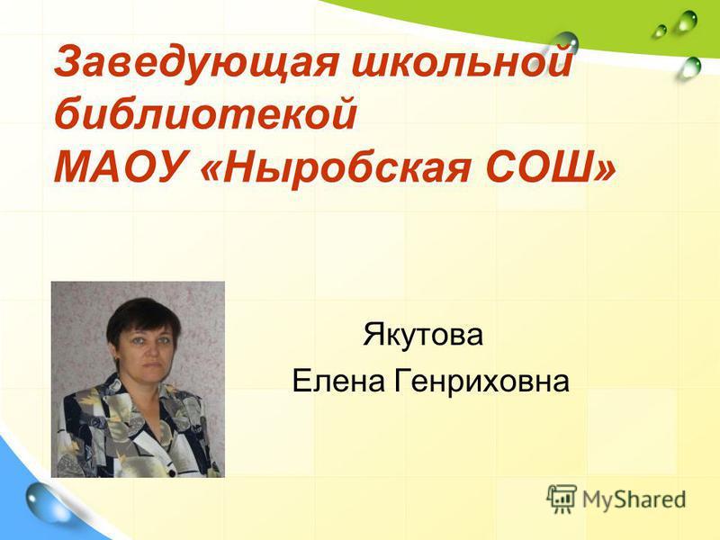 Заведующая школьной библиотекой МАОУ «Ныробская СОШ» Якутова Елена Генриховна