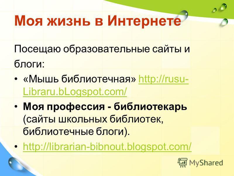 Моя жизнь в Интернете Посещаю образовательные сайты и блоги: «Мышь библиотечная» http://rusu- Libraru.bLogspot.com/http://rusu- Libraru.bLogspot.com/ Моя профессия - библиотекарь (сайты школьных библиотек, библиотечные блоги). http://librarian-bibnou