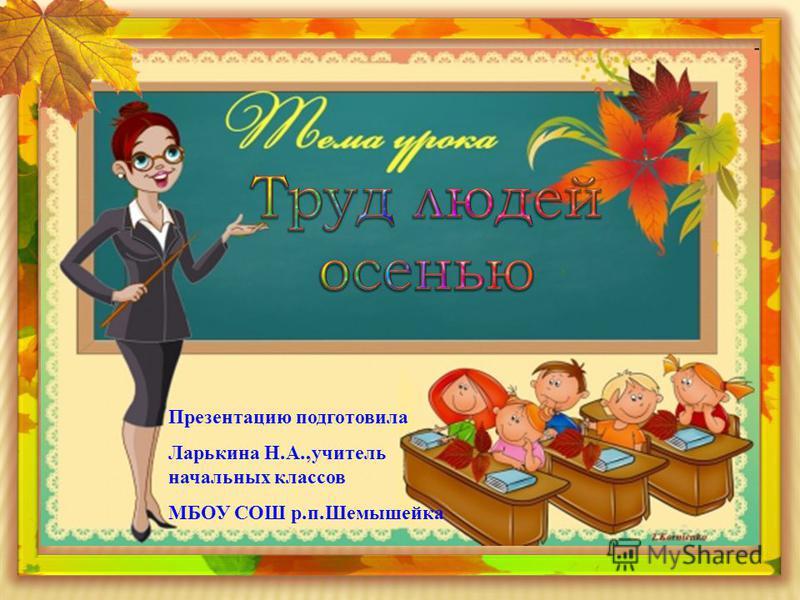 Презентацию подготовила Ларькина Н. А., учитель начальных классов МБОУ СОШ р. п. Шемышейка