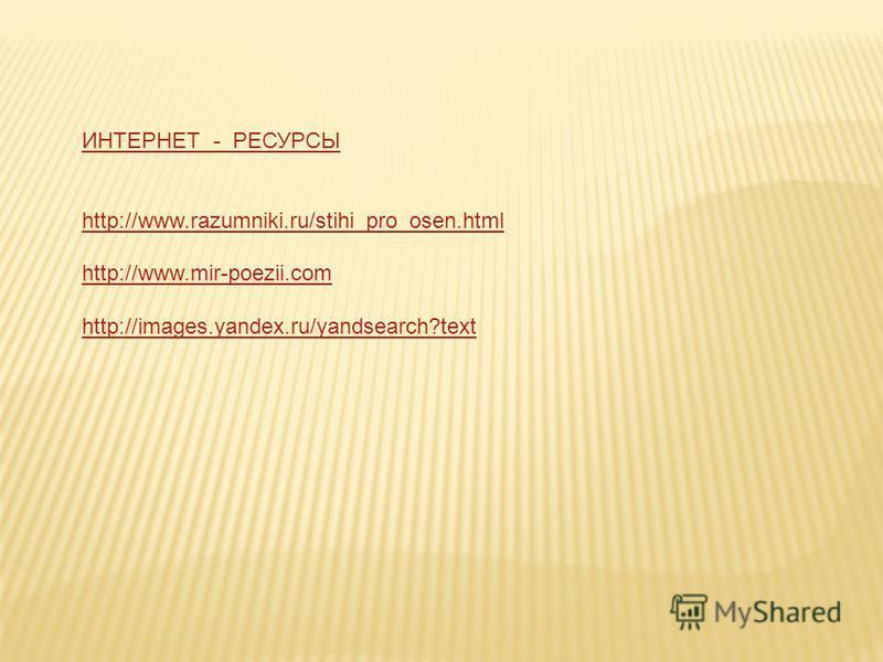ИНТЕРНЕТ - РЕСУРСЫ http://www.razumniki.ru/stihi_pro_osen.html http://www.mir-poezii.com http://images.yandex.ru/yandsearch?text