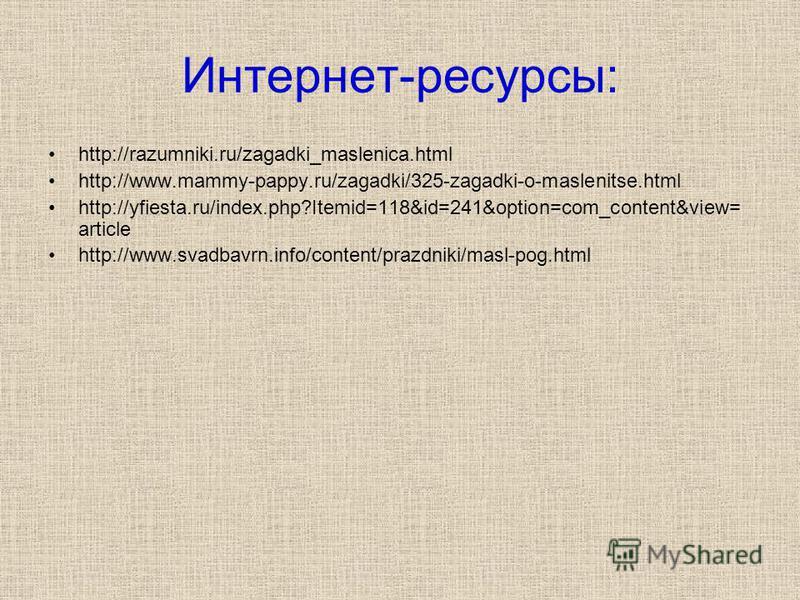 Интернет-ресурсы: http://razumniki.ru/zagadki_maslenica.html http://www.mammy-pappy.ru/zagadki/325-zagadki-o-maslenitse.html http://yfiesta.ru/index.php?Itemid=118&id=241&option=com_content&view= article http://www.svadbavrn.info/content/prazdniki/ma