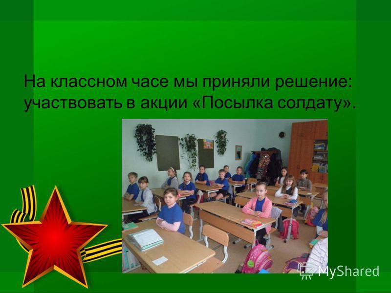На классном часе мы приняли решение: участвовать в акции «Посылка солдату».