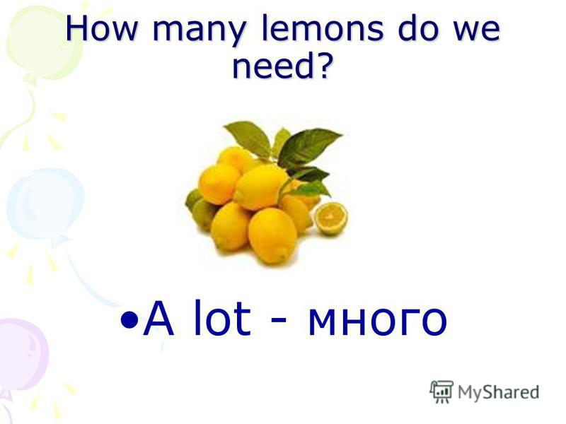 How many lemons do we need? A lot - много