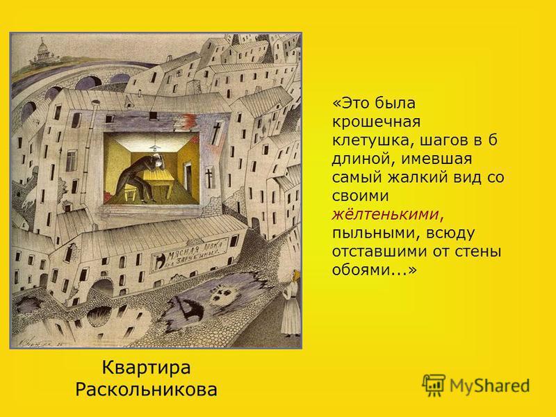 «Это была крошечная клетушка, шагов в б длиной, имевшая самый жалкий вид со своими жёлтенькими, пыльными, всюду отставшими от стены обоями...» Квартира Раскольникова