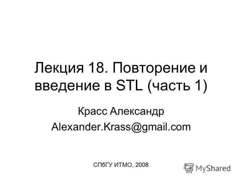 Лекция 18. Повторение и введение в STL (часть 1) Красс Александр Alexander.Krass@gmail.com СПбГУ ИТМО, 2008