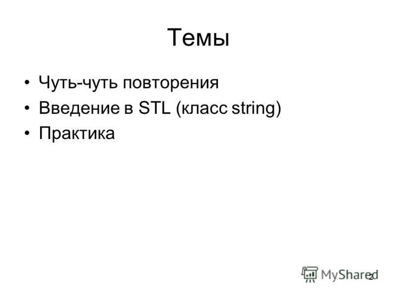 2 Темы Чуть-чуть повторения Введение в STL (класс string) Практика