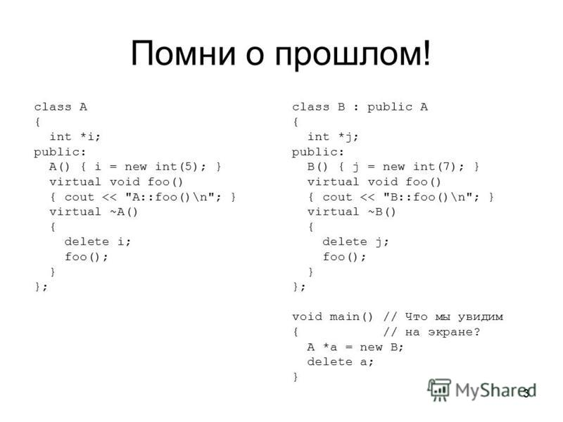 3 Помни о прошлом! class A { int *i; public: A() { i = new int(5); } virtual void foo() { cout <<