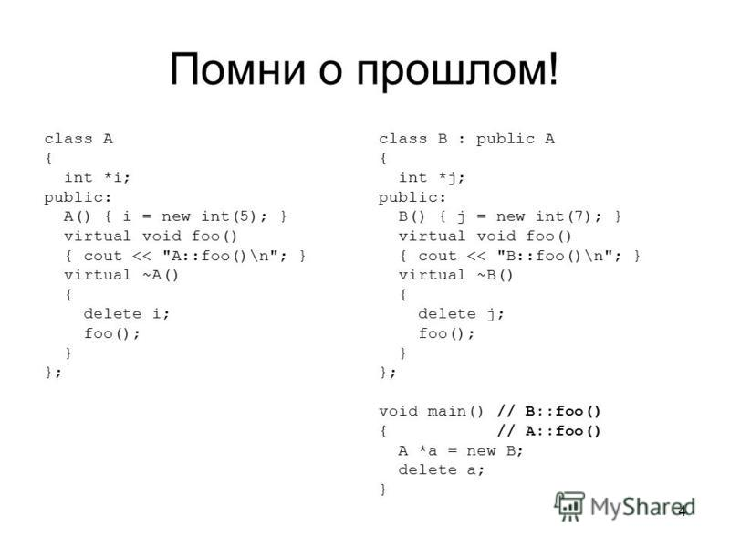 4 Помни о прошлом! class A { int *i; public: A() { i = new int(5); } virtual void foo() { cout <<