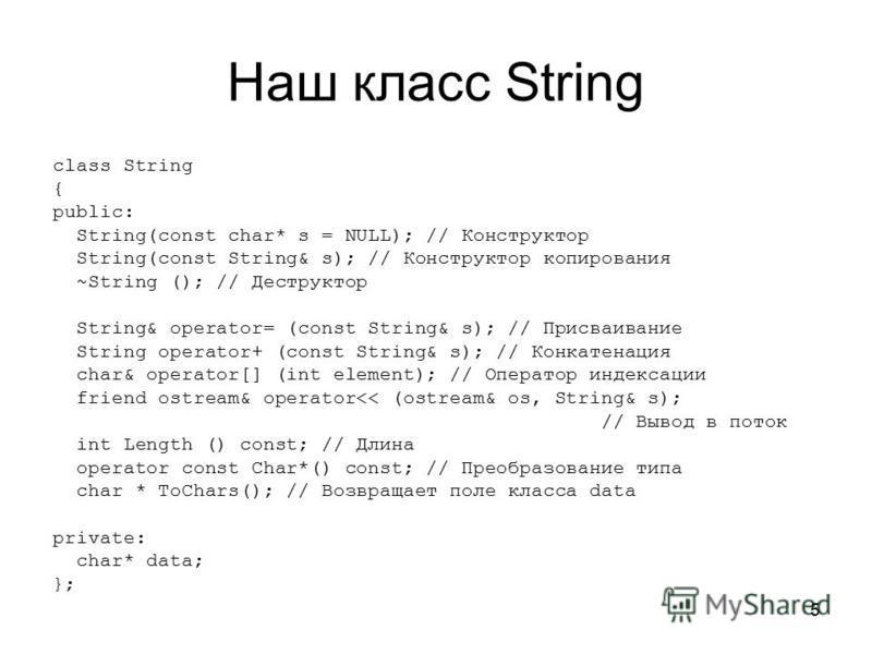Наш класс String class String { public: String(const char* s = NULL); // Конструктор String(const String& s); // Конструктор копирования ~String (); // Деструктор String& operator= (const String& s); // Присваивание String operator+ (const String& s)