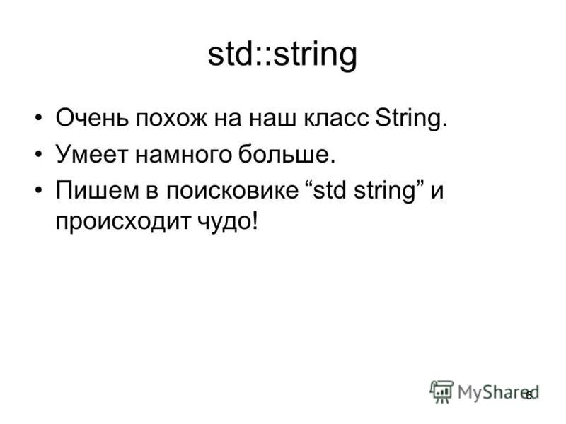 std::string Очень похож на наш класс String. Умеет намного больше. Пишем в поисковике std string и происходит чудо! 6