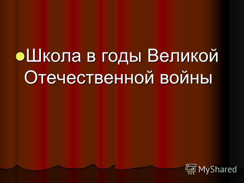 Школа в годы Великой Отечественной войны Школа в годы Великой Отечественной войны