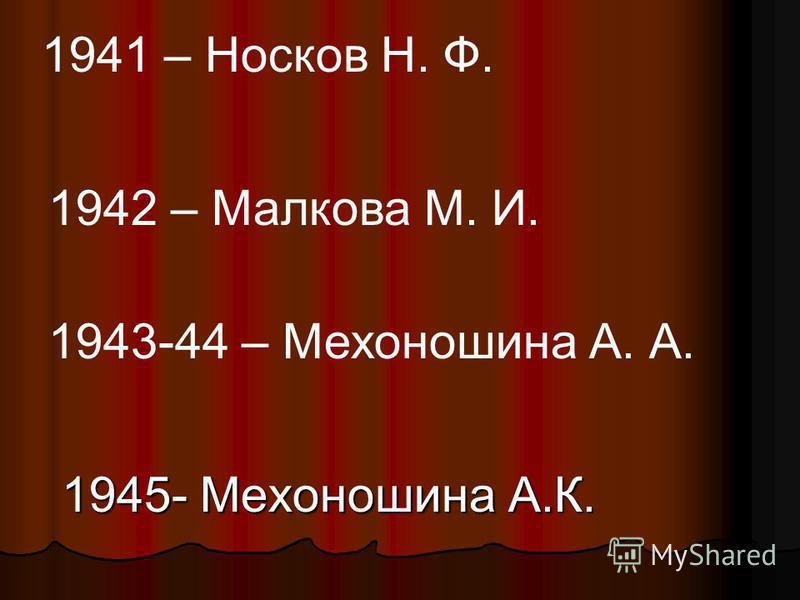 1945- Мехоношина А.К. 1941 – Носков Н. Ф. 1942 – Малкова М. И. 1943-44 – Мехоношина А. А.