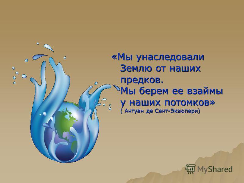 «Мы унаследовали Землю от наших предков. Мы берем ее взаймы у наших потомков» ( Антуан де Сент-Экзюпери)