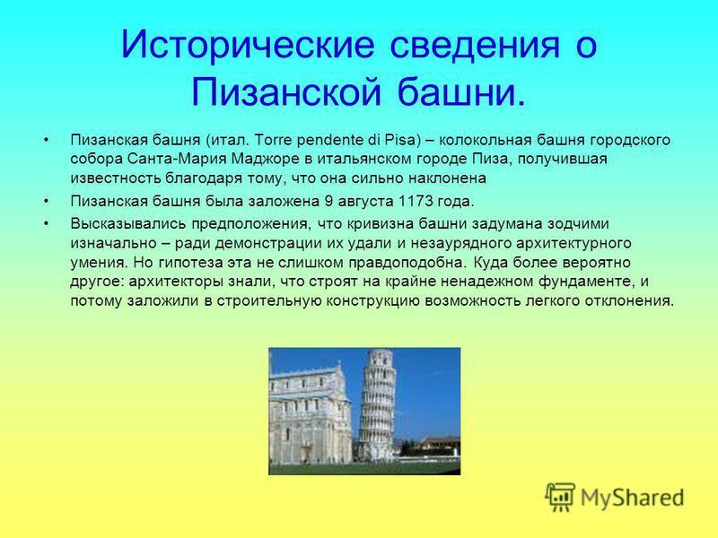 Исторические сведения о Пизанской башни. Пизанская башня (итал. Torre pendente di Pisa) – колокольная башня городского собора Санта-Мария Маджоре в итальянском городе Пиза, получившая известность благодаря тому, что она сильно наклонена Пизанская баш