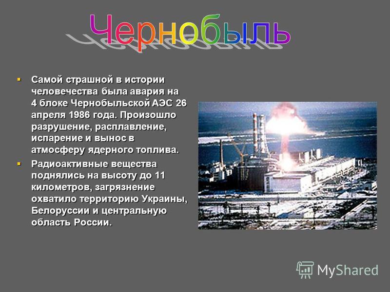 Самой страшной в истории человечества была авария на 4 блоке Чернобыльской АЭС 26 апреля 1986 года. Произошло разрушение, расплавление, испарение и вынос в атмосферу ядерного топлива. Самой страшной в истории человечества была авария на 4 блоке Черно