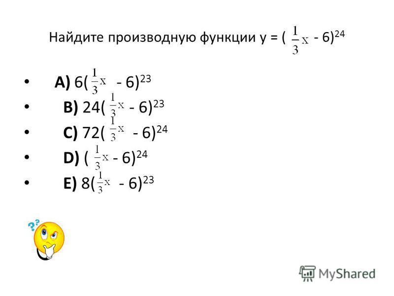 Найдите производную функции у = ( - 6) 24 A) 6( - 6) 23 B) 24( - 6) 23 C) 72( - 6) 24 D) ( - 6) 24 E) 8( - 6) 23