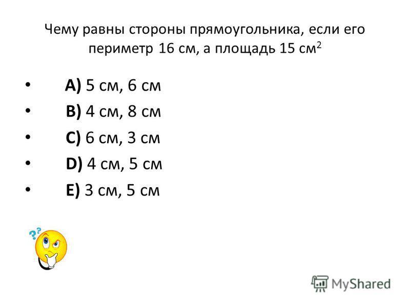 Чему равны стороны прямоугольника, если его периметр 16 см, а площадь 15 см 2 A) 5 см, 6 см B) 4 см, 8 см C) 6 см, 3 см D) 4 см, 5 см E) 3 см, 5 см