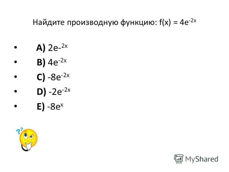 Найдите производную функцию: f(x) = 4e -2x A) 2e- 2x B) 4e -2x C) -8e -2x D) -2e -2x E) -8e x