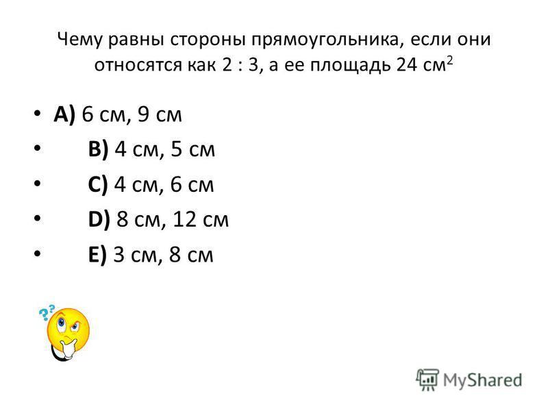 Чему равны стороны прямоугольника, если они относятся как 2 : 3, а ее площадь 24 см 2 A) 6 см, 9 см B) 4 см, 5 см C) 4 см, 6 см D) 8 см, 12 см E) 3 см, 8 см