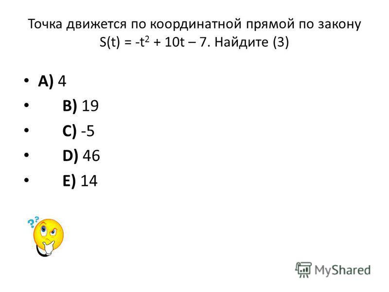 Точка движется по координатной прямой по закону S(t) = -t 2 + 10t – 7. Найдите (3) A) 4 B) 19 C) -5 D) 46 E) 14